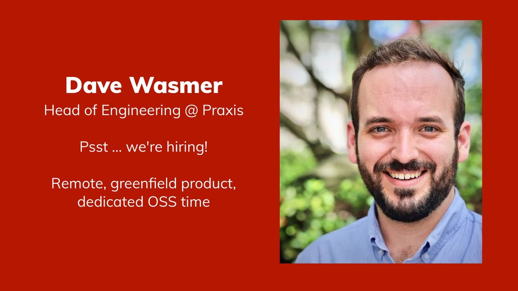 Dave Wasmer Head of Engineering @ Praxis Psst ....