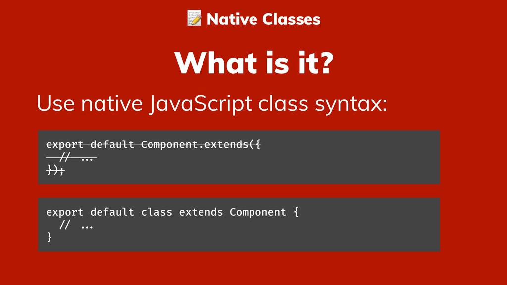 What is it? Use native JavaScript class syntax:...