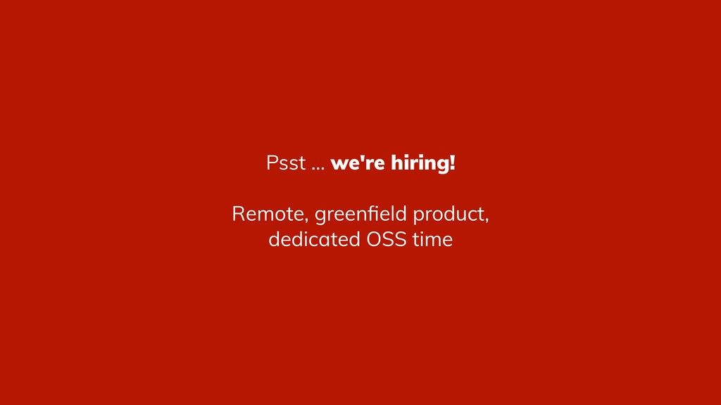 Psst ... we're hiring! Remote, greenfield produc...