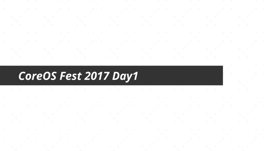 CoreOS Fest 2017 Day1