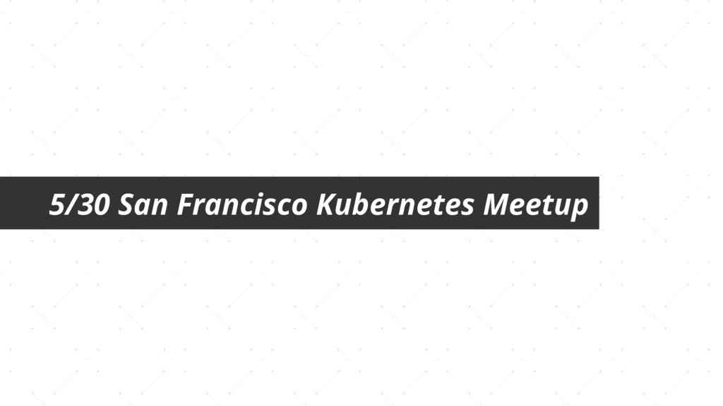 5/30 San Francisco Kubernetes Meetup