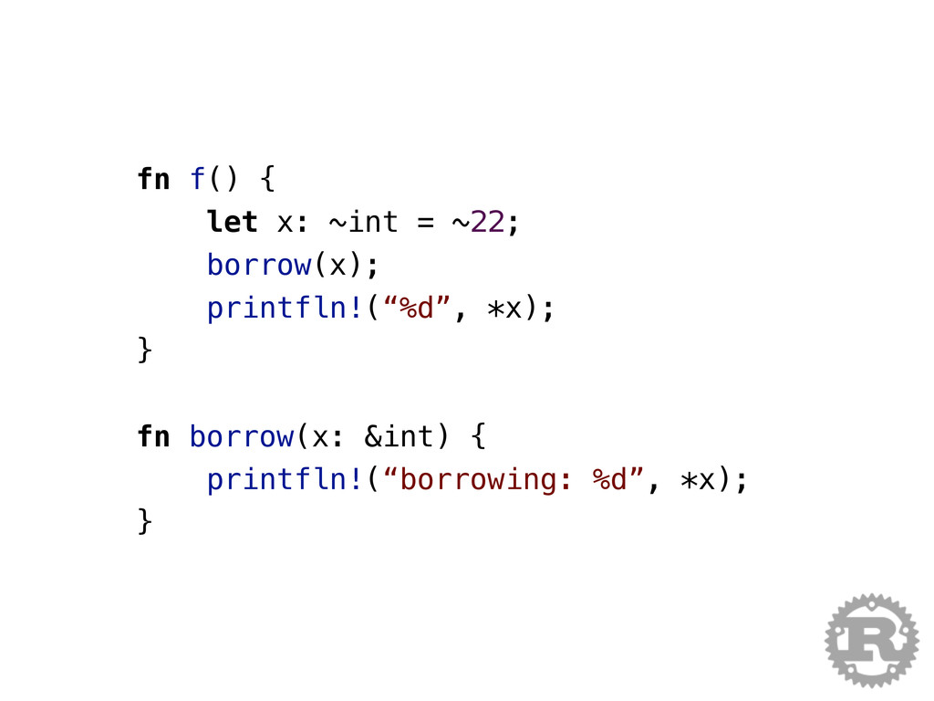 fn f() { let x: ~int = ~22; borrow(x); printfln...