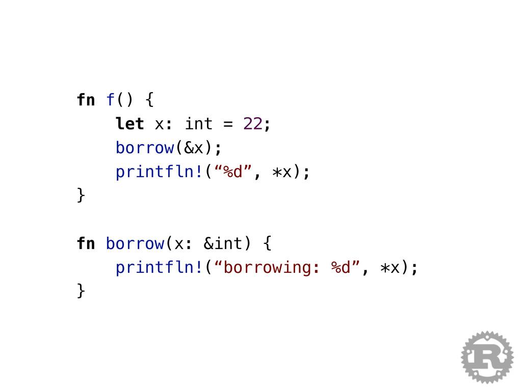 fn f() { let x: int = 22; borrow(&x); printfln!...