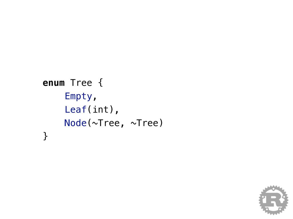 enum Tree { Empty, Leaf(int), Node(~Tree, ~Tree...