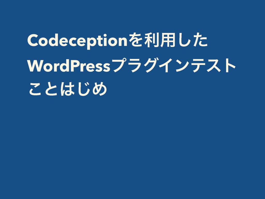 CodeceptionΛར༻ͨ͠ WordPressϓϥάΠϯςετ ͜ͱ͡Ί