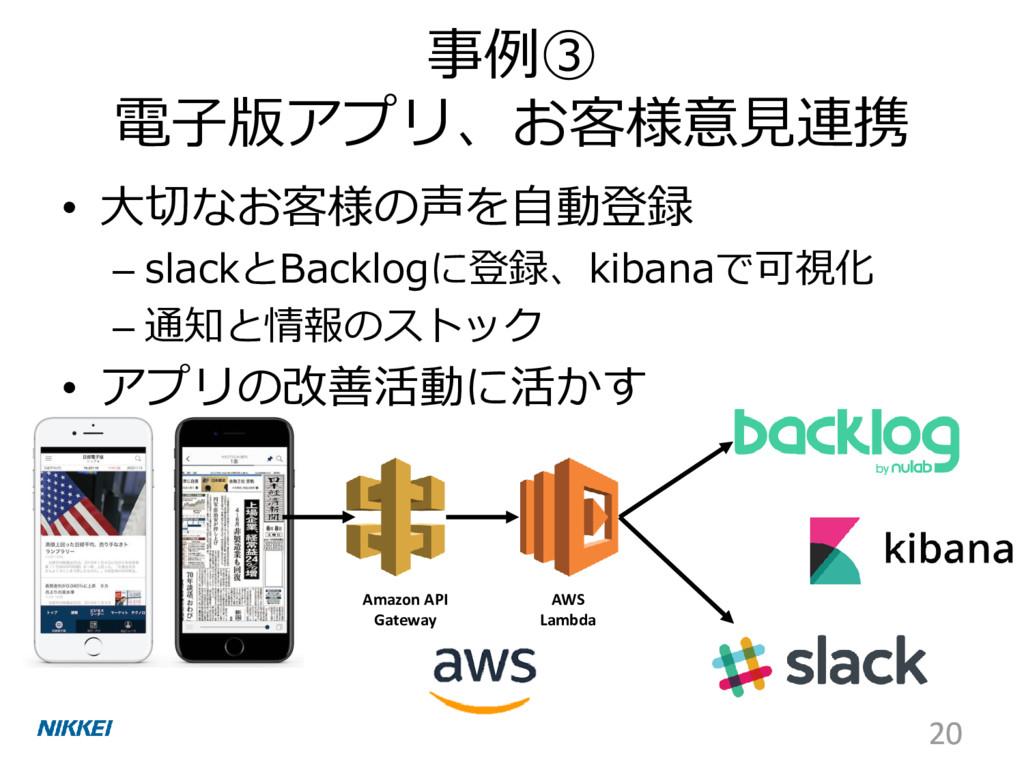 事例③ 電子版アプリ、お客様意見連携 • 大切なお客様の声を自動登録 – slackとBack...