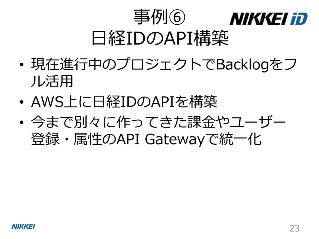 事例⑥ 日経IDのAPI構築 • 現在進行中のプロジェクトでBacklogをフ ル活用 • A...