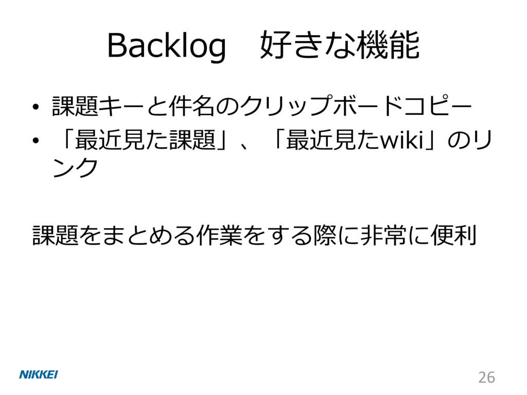 Backlog 好きな機能 • 課題キーと件名のクリップボードコピー • 「最近見た課題」、「...
