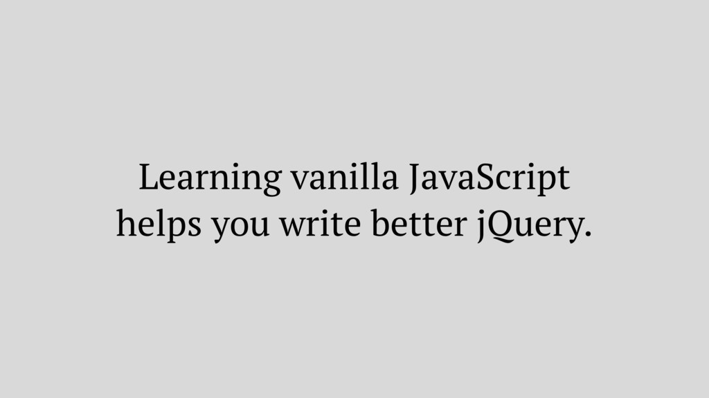 Learning vanilla JavaScript helps you write bet...