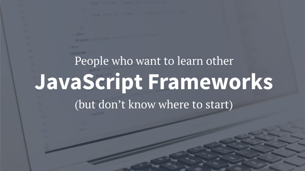 (but don't know where to start) JavaScript Fram...