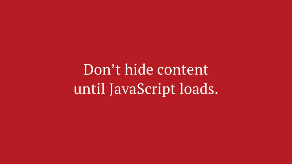 Don't hide content until JavaScript loads.