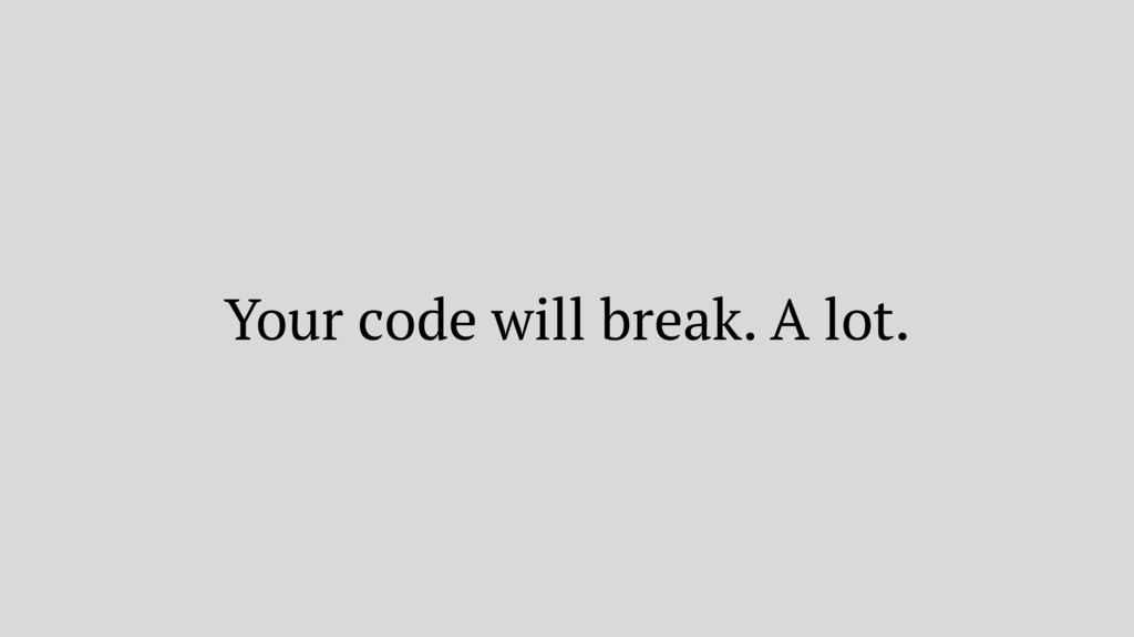 Your code will break. A lot.
