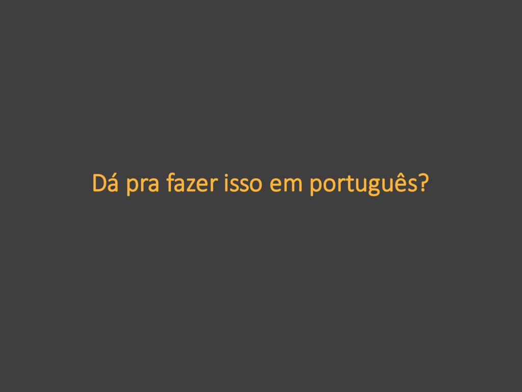 Dá pra fazer isso em português?
