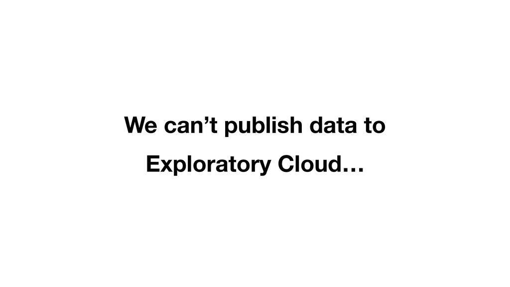 We can't publish data to Exploratory Cloud…