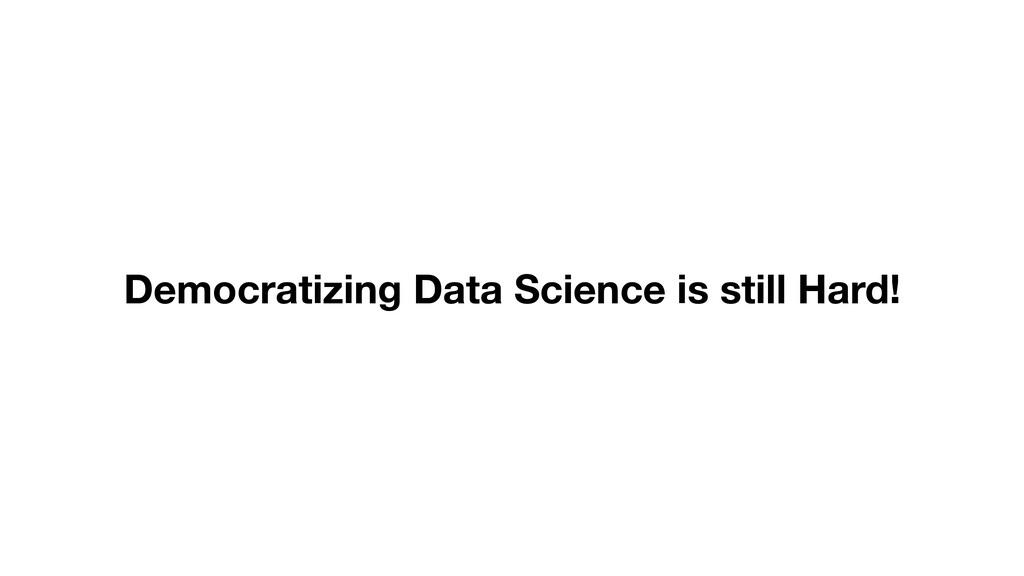 Democratizing Data Science is still Hard!