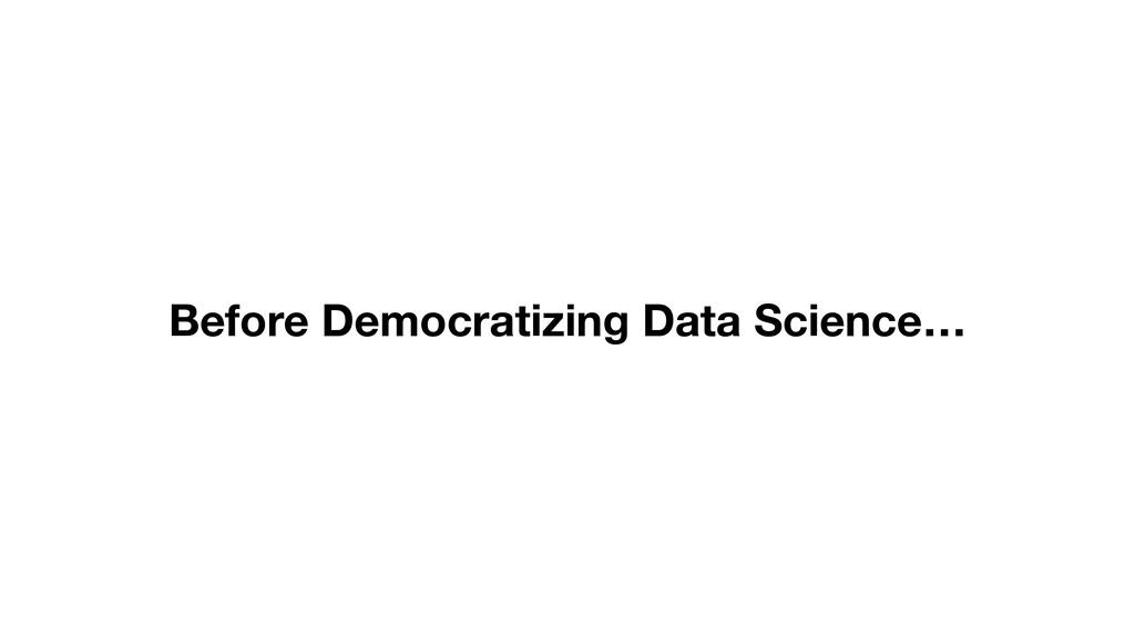 Before Democratizing Data Science…