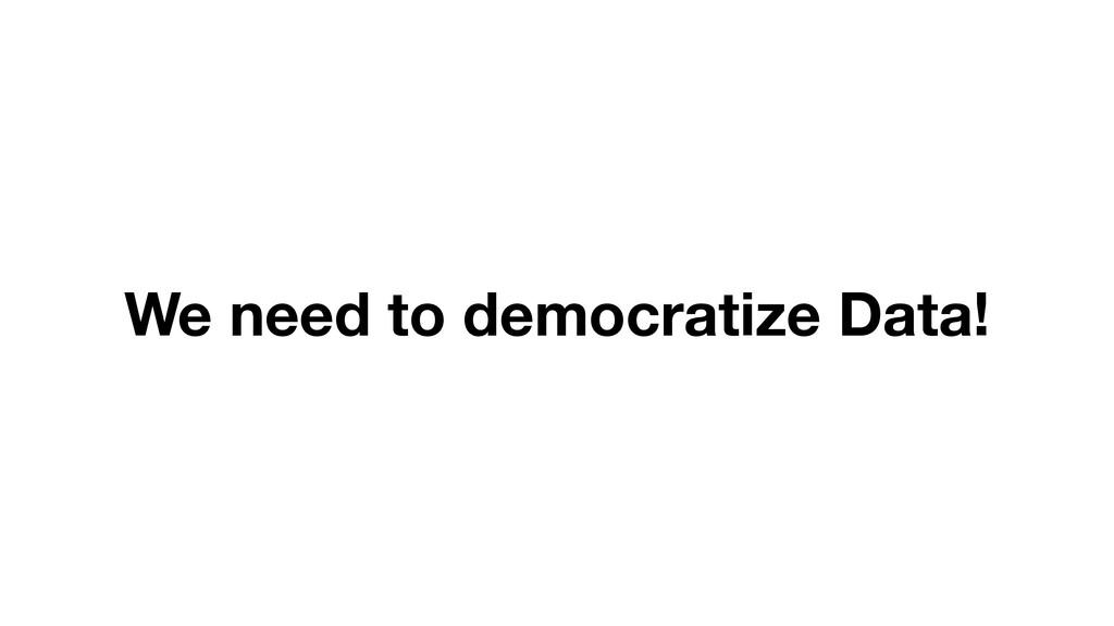 We need to democratize Data!