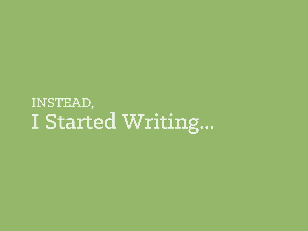 INSTEAD, I Started Writing...