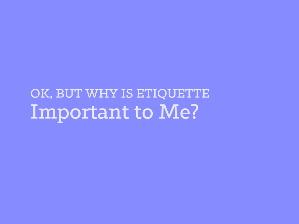 OK, BUT WHY IS ETIQUETTE Important to Me?