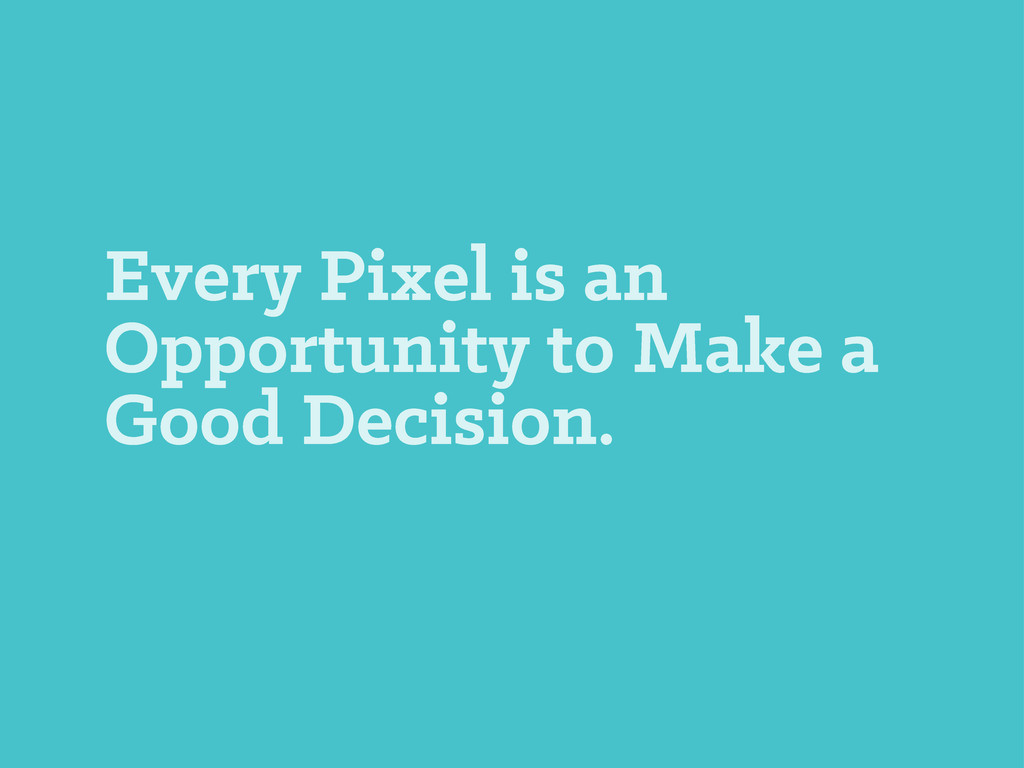 Every Pixel is an Opportunity to Make a Good De...