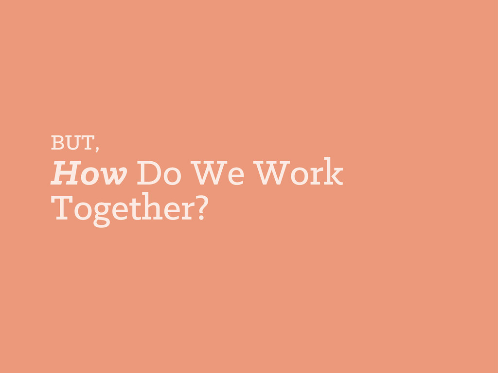 BUT, How Do We Work Together?