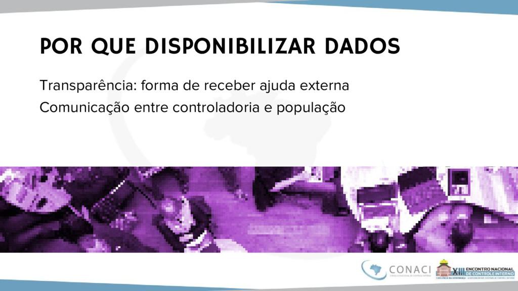 POR QUE DISPONIBILIZAR DADOS Transparência: for...