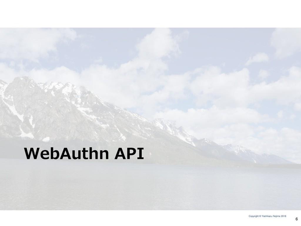 Copyright © Yoshikazu Nojima 2018 WebAuthn API 6