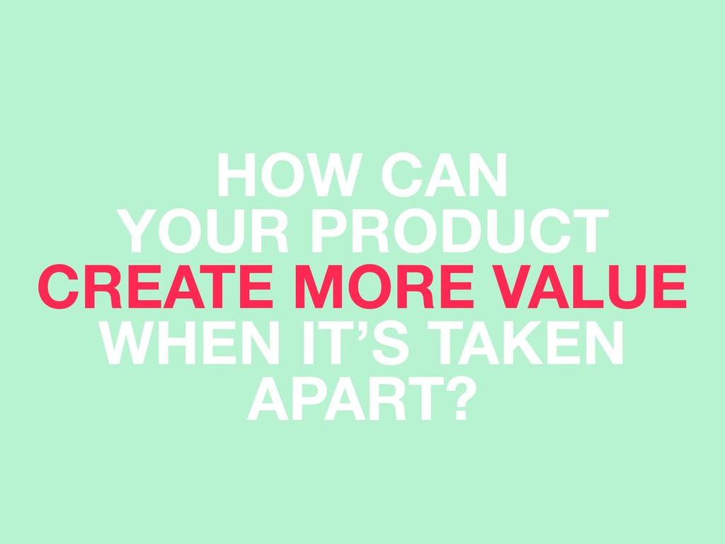 HOW CAN YOUR PRODUCT CREATE MORE VALUE WHEN IT...