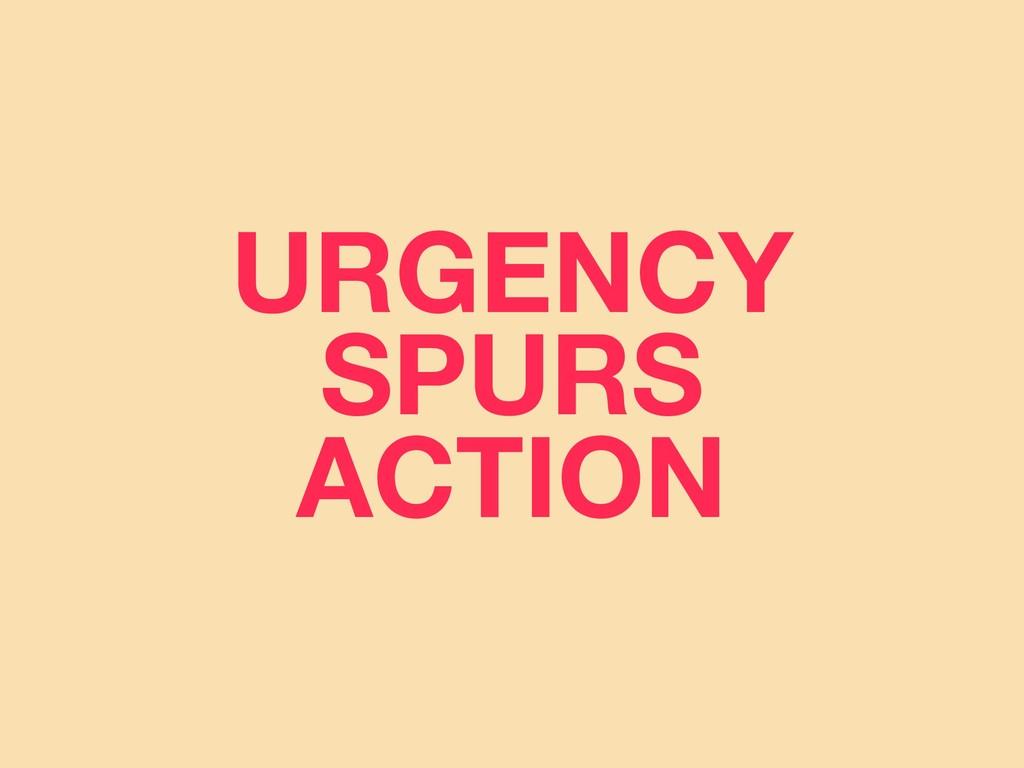 URGENCY SPURS ACTION