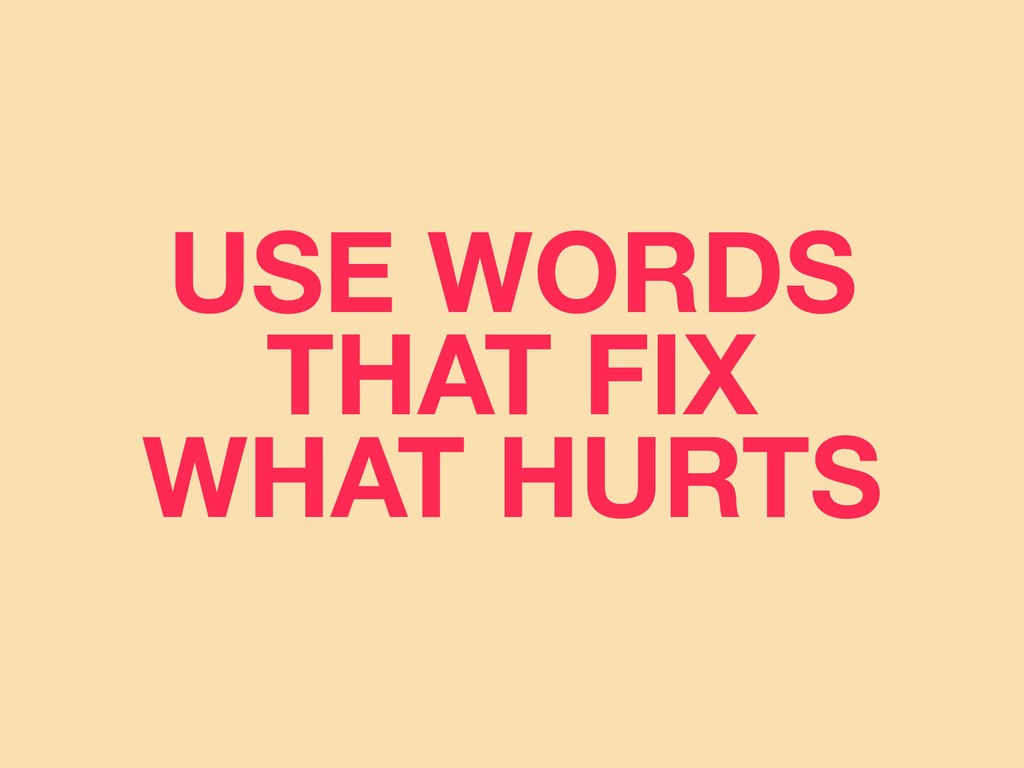 USE WORDS THAT FIX WHAT HURTS