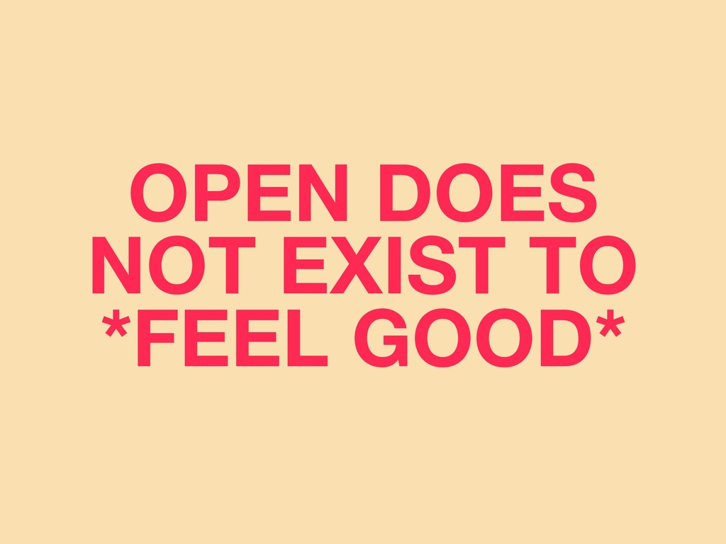 OPEN DOES NOT EXIST TO *FEEL GOOD*
