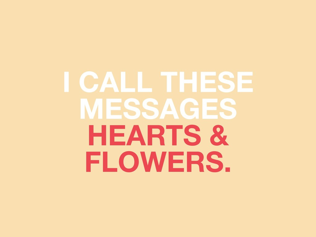 I CALL THESE MESSAGES HEARTS & FLOWERS.