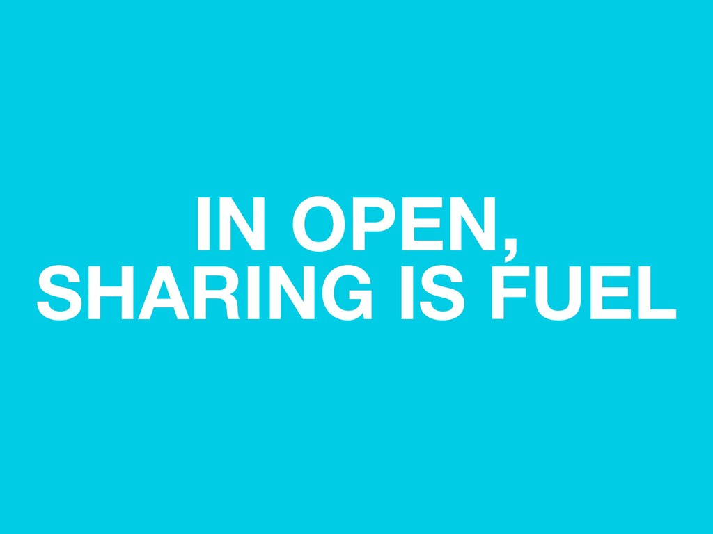 IN OPEN, SHARING IS FUEL