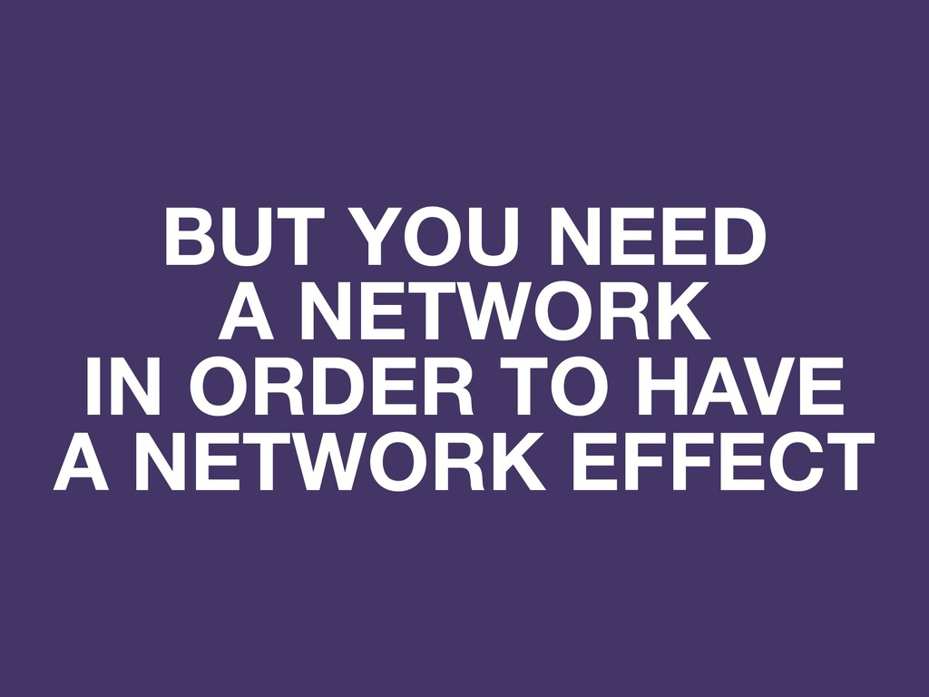 BUT YOU NEED A NETWORK IN ORDER TO HAVE A NETWO...