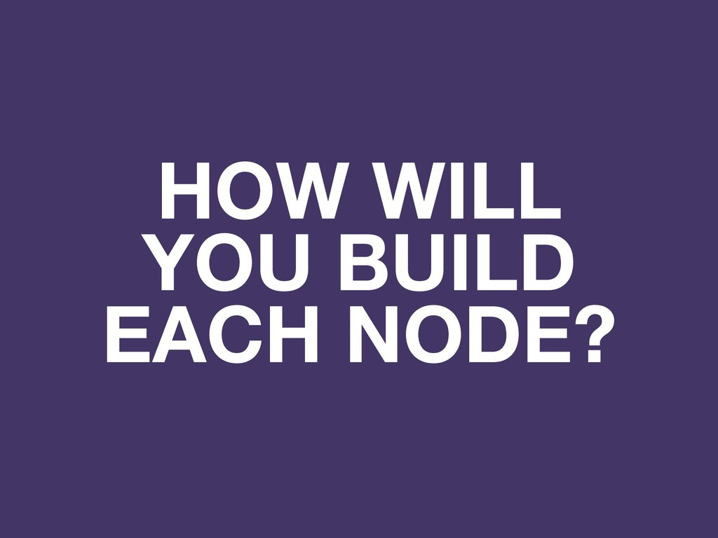 HOW WILL YOU BUILD EACH NODE?
