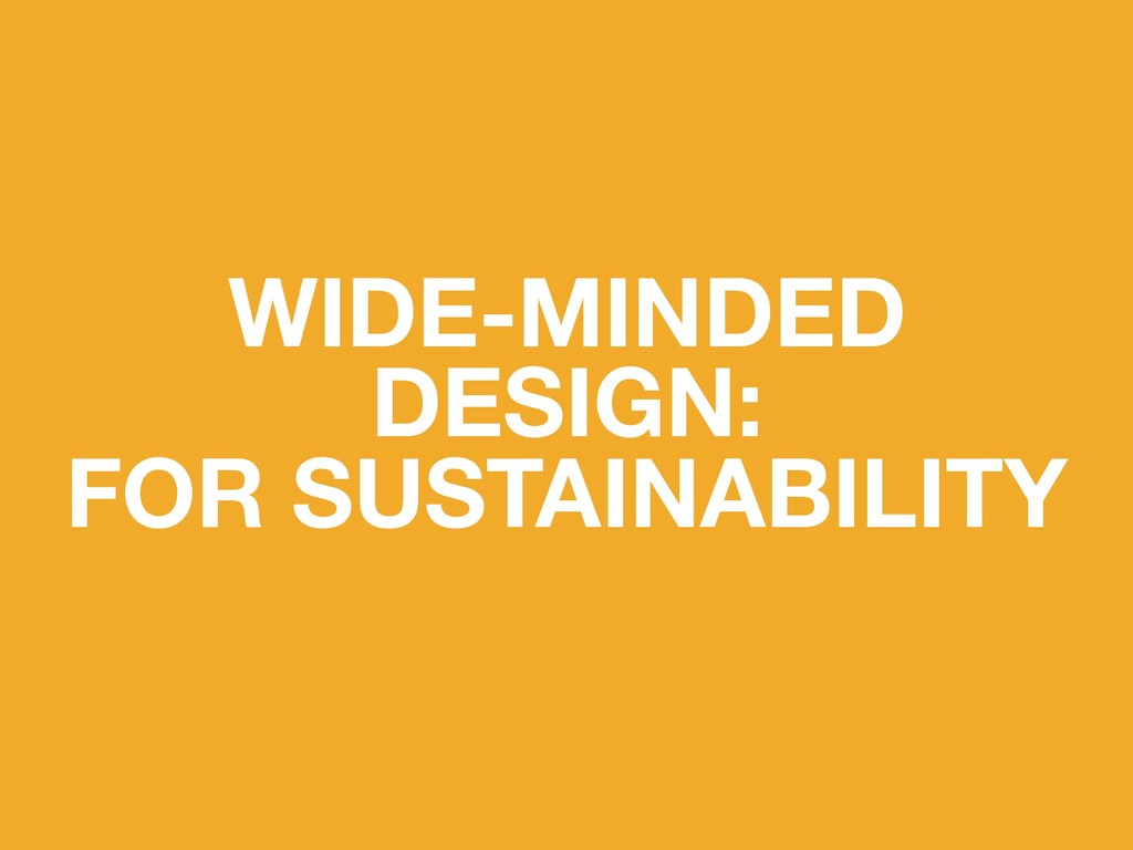 WIDE-MINDED DESIGN: FOR SUSTAINABILITY