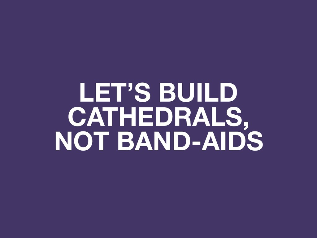 LET'S BUILD CATHEDRALS, NOT BAND-AIDS