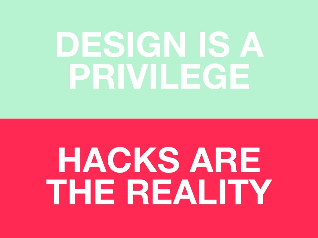 DESIGN IS A PRIVILEGE HACKS ARE THE REALITY