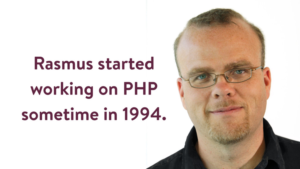 Rasmus started working on PHP sometime in 1994.