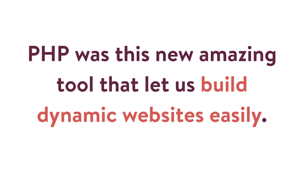 PHP was this new amazing tool that let us build...