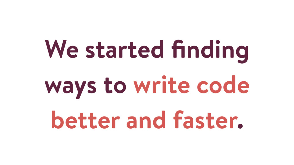 We started finding ways to write code better and...