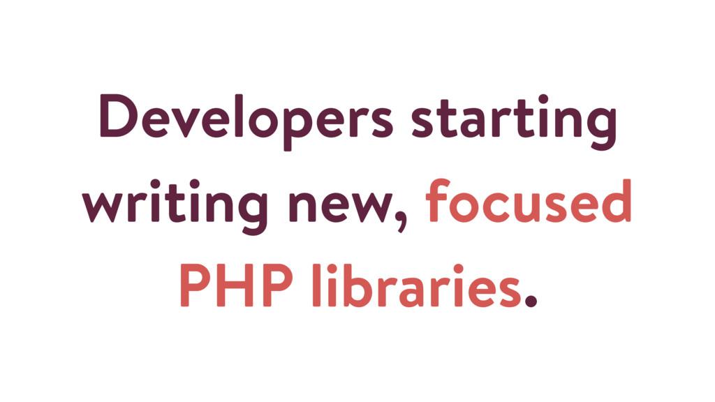 Developers starting writing new, focused PHP li...