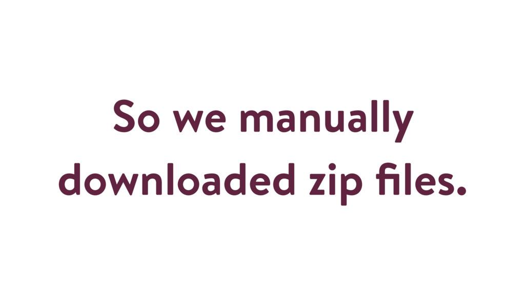 So we manually downloaded zip files.