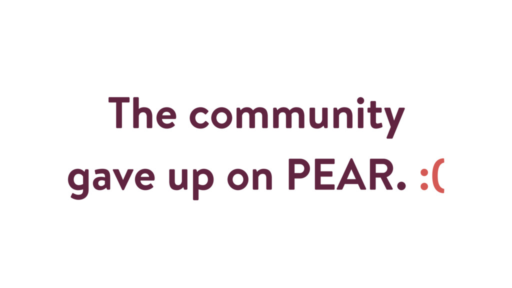 The community gave up on PEAR. :(