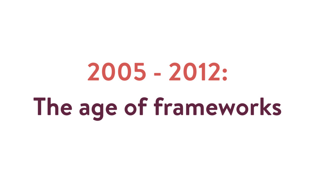 2005 - 2012: The age of frameworks