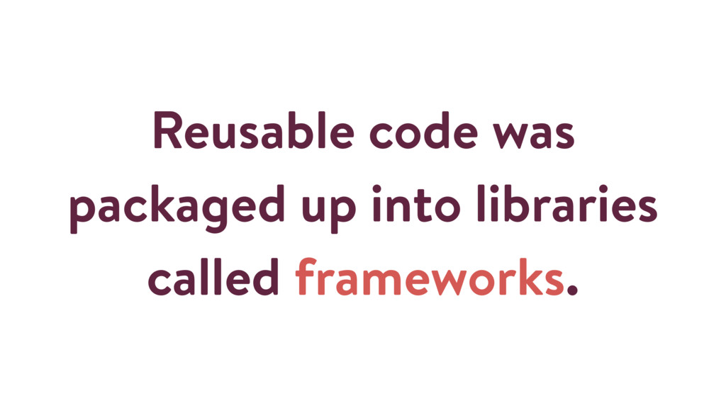 Reusable code was packaged up into libraries ca...