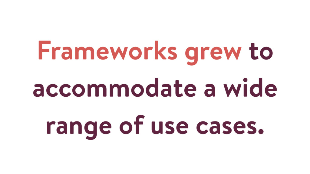 Frameworks grew to accommodate a wide range of ...