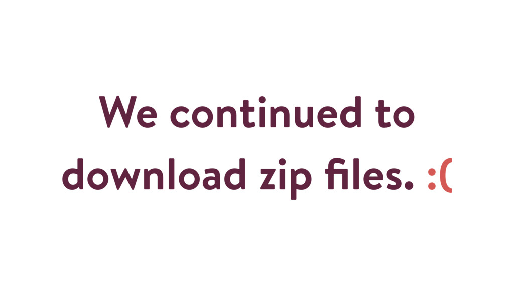 We continued to download zip files. :(
