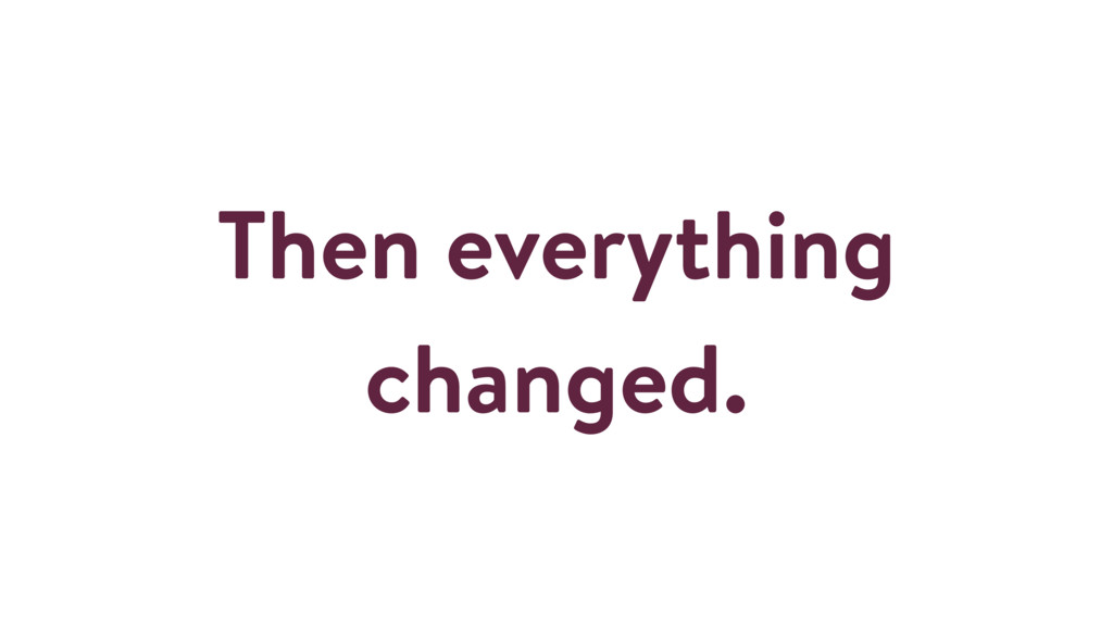 Then everything changed.