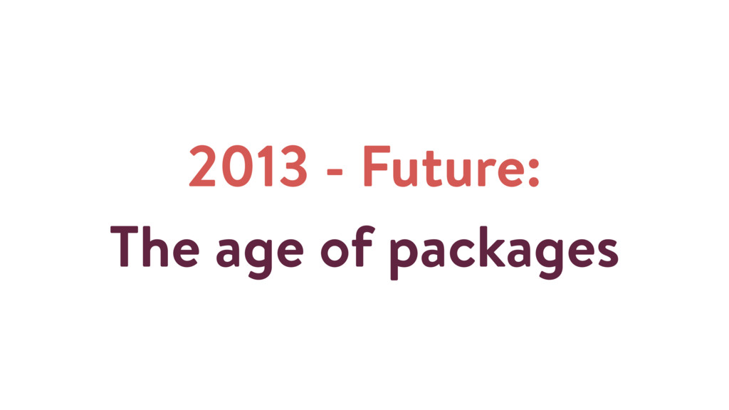 2013 - Future: The age of packages